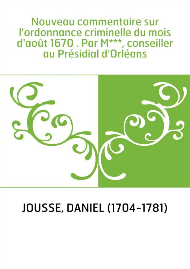 Nouveau commentaire sur l'ordonnance criminelle du mois d'août 1670 . Par M***, conseiller au Présidial d'Orléans