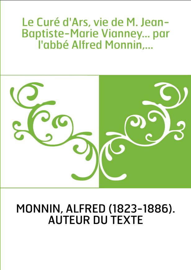 Le Curé d'Ars, vie de M. Jean-Baptiste-Marie Vianney... par l'abbé Alfred Monnin,...