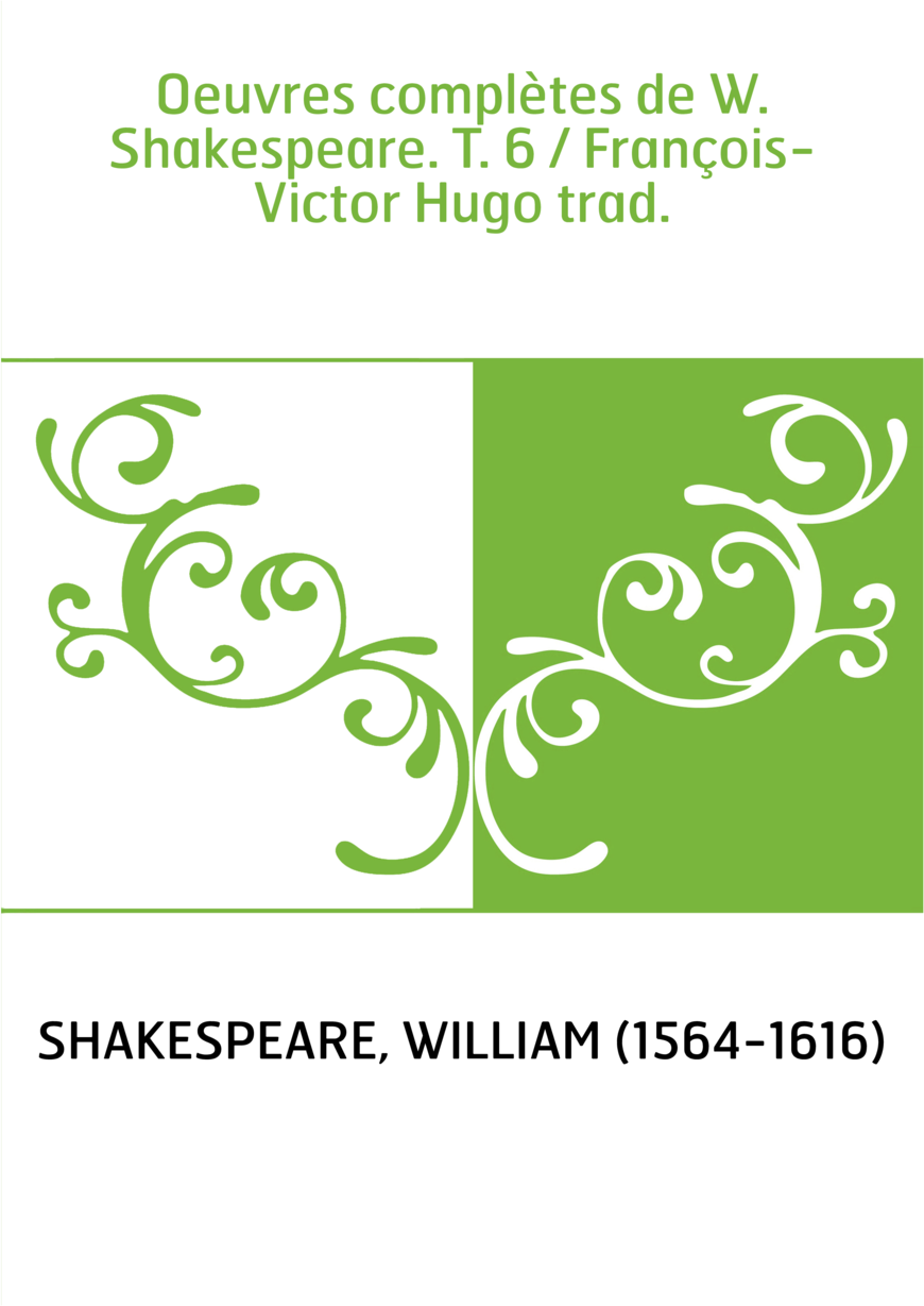 Oeuvres complètes de W. Shakespeare. T. 6 / François-Victor Hugo trad.