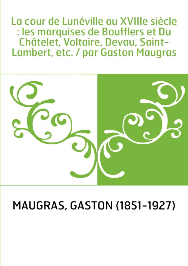 La cour de Lunéville au XVIIIe siècle : les marquises de Boufflers et Du Châtelet, Voltaire, Devau, Saint-Lambert, etc. / par Ga
