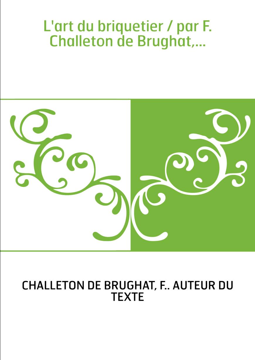 L'art du briquetier / par F. Challeton de Brughat,...