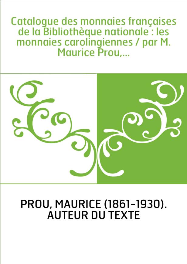 Catalogue des monnaies françaises de la Bibliothèque nationale : les monnaies carolingiennes / par M. Maurice Prou,...