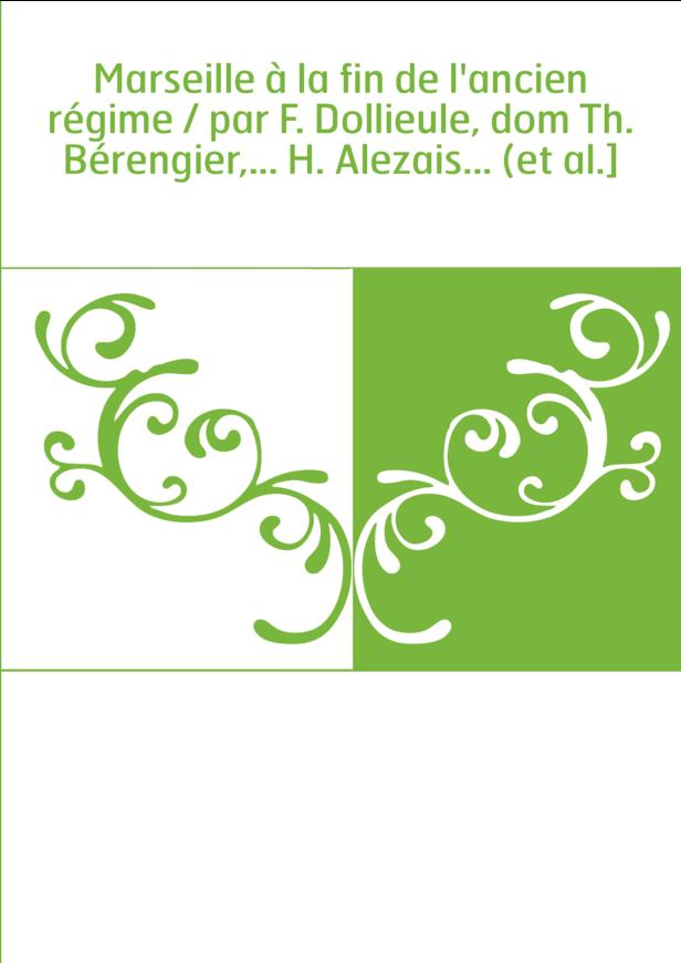 Marseille à la fin de l'ancien régime / par F. Dollieule, dom Th. Bérengier,... H. Alezais... (et al.]