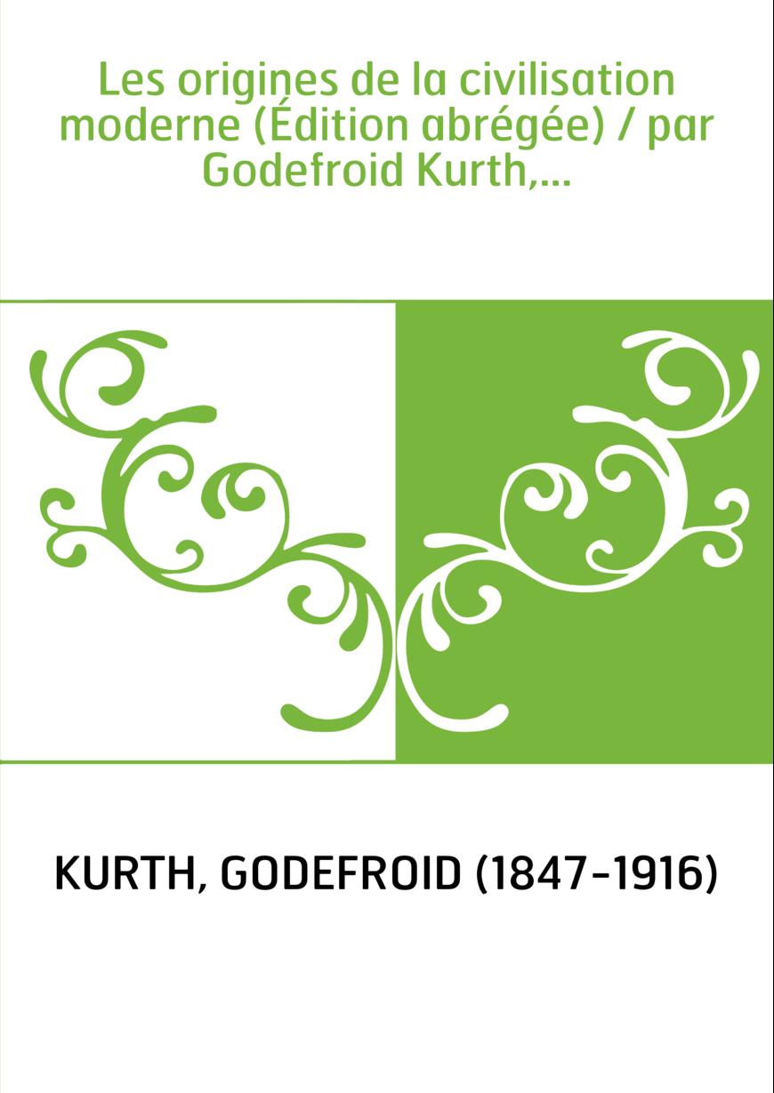 Les origines de la civilisation moderne (Édition abrégée) / par Godefroid Kurth,...