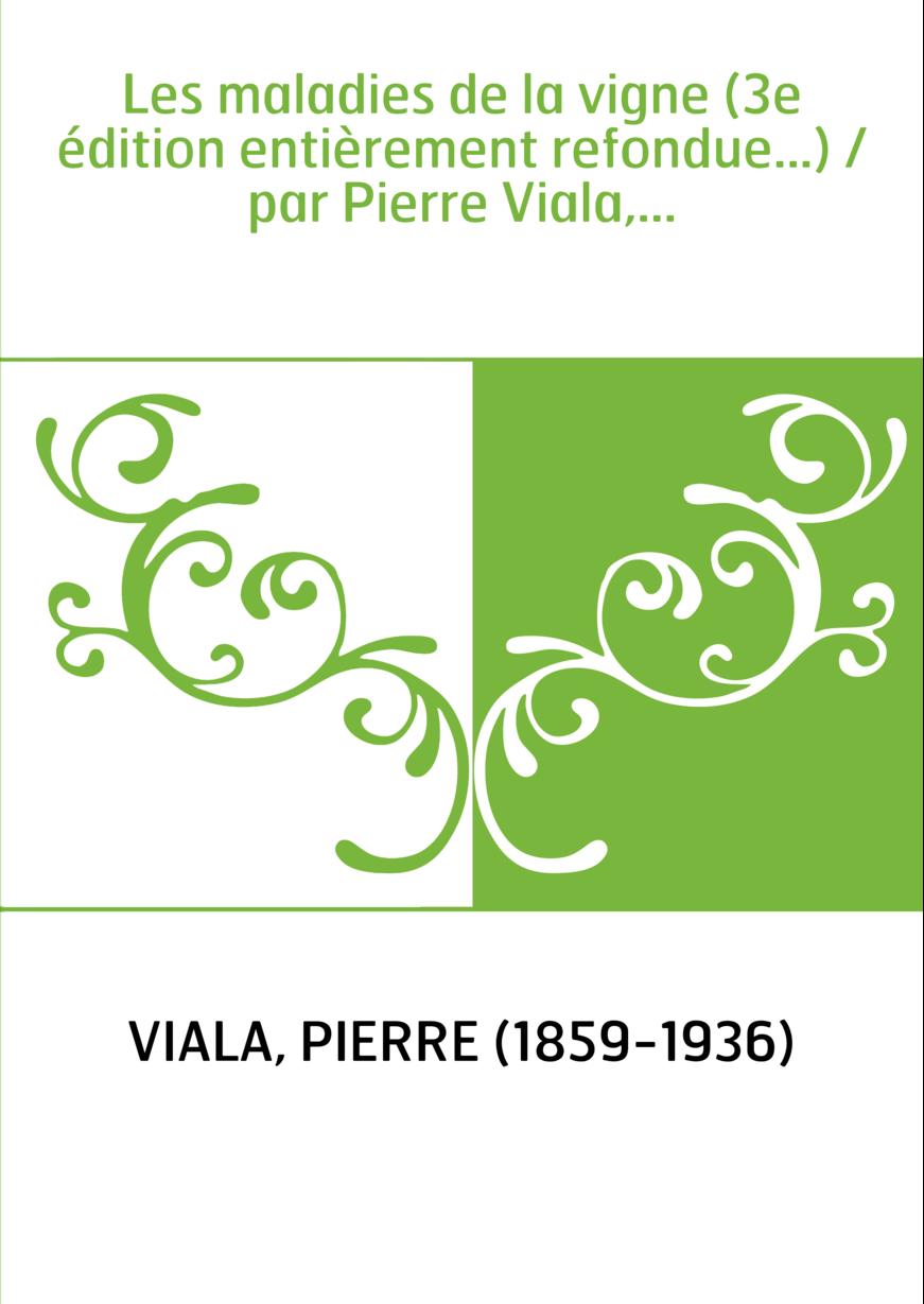 Les maladies de la vigne (3e édition entièrement refondue...) / par Pierre Viala,...