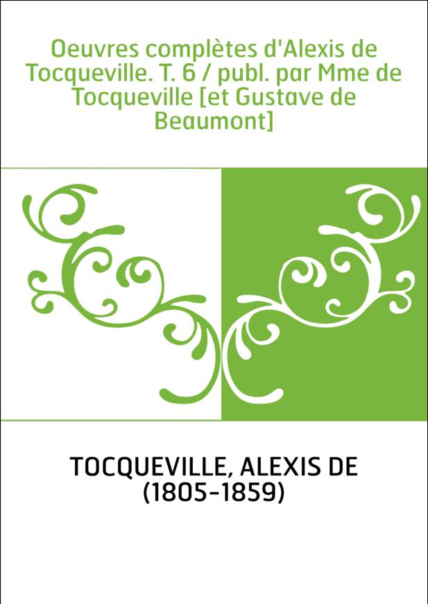 Oeuvres complètes d'Alexis de Tocqueville. T. 6 / publ. par Mme de Tocqueville [et Gustave de Beaumont]