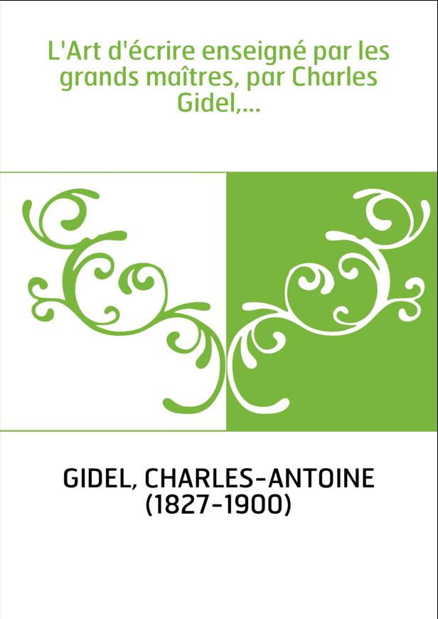 L'Art d'écrire enseigné par les grands maîtres, par Charles Gidel,...