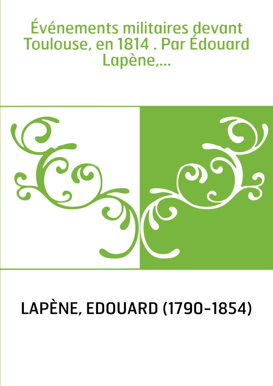 Événements militaires devant Toulouse, en 1814 . Par Édouard Lapène,...