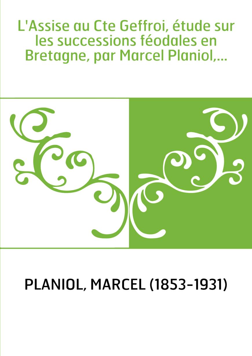 L'Assise au Cte Geffroi, étude sur les successions féodales en Bretagne, par Marcel Planiol,...