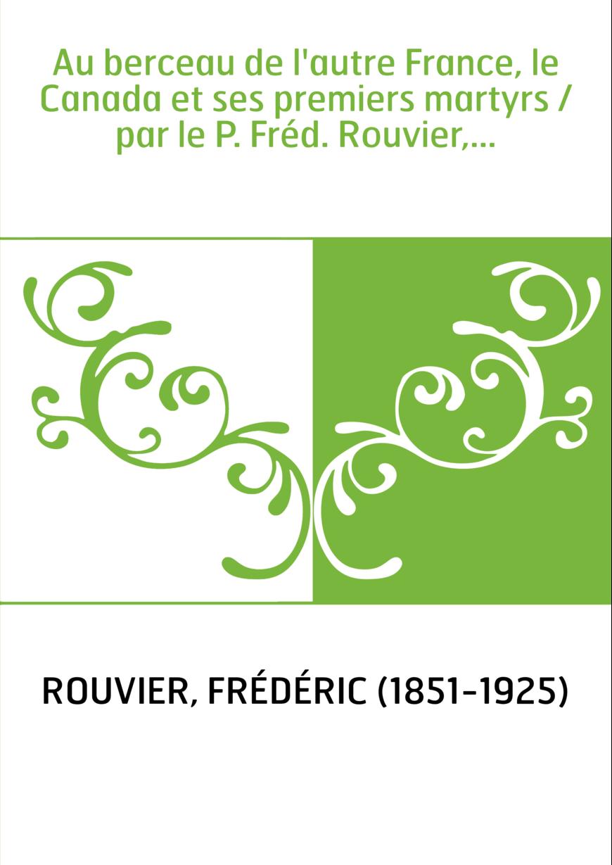 Au berceau de l'autre France, le Canada et ses premiers martyrs / par le P. Fréd. Rouvier,...