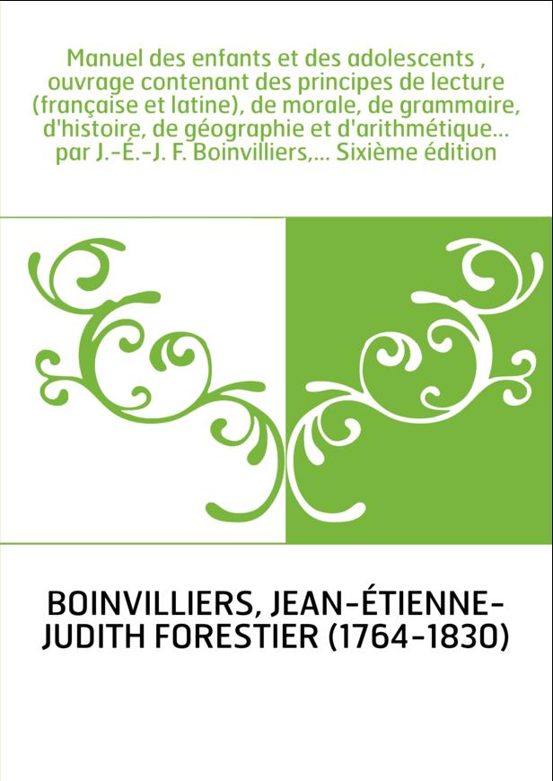 Manuel des enfants et des adolescents , ouvrage contenant des principes de lecture (française et latine), de morale, de grammair
