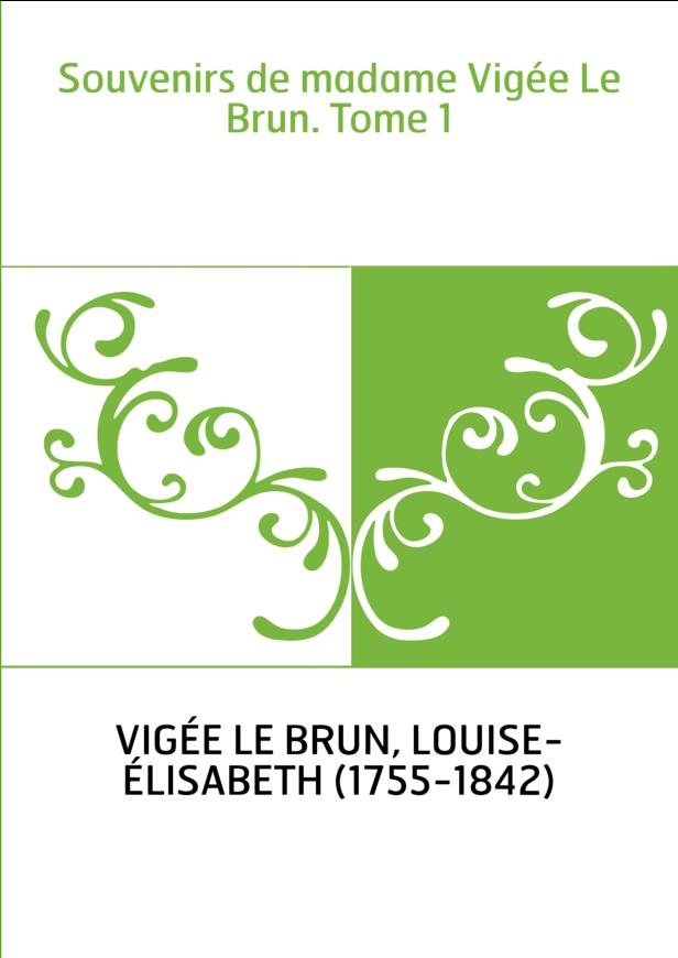 Souvenirs de madame Vigée Le Brun. Tome 1