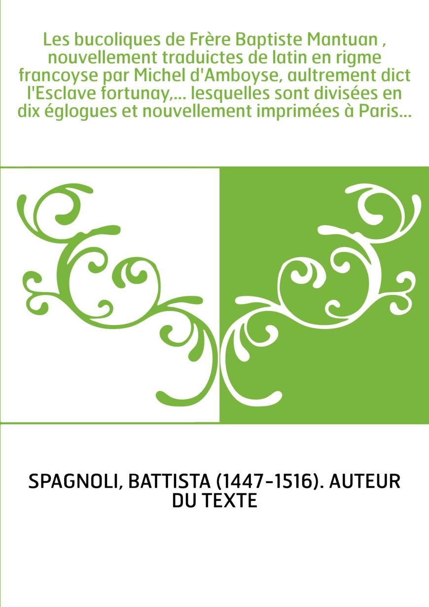 Les bucoliques de Frère Baptiste Mantuan , nouvellement traduictes de latin en rigme francoyse par Michel d'Amboyse, aultrement