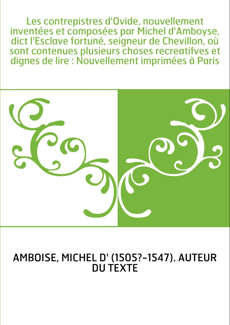 Les contrepistres d'Ovide, nouvellement inventées et composées par Michel d'Amboyse, dict l'Esclave fortuné, seigneur de Chevill