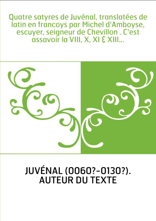 Quatre satyres de Juvénal, translatées de latin en francoys par Michel d'Amboyse, escuyer, seigneur de Chevillon . C'est assavoi