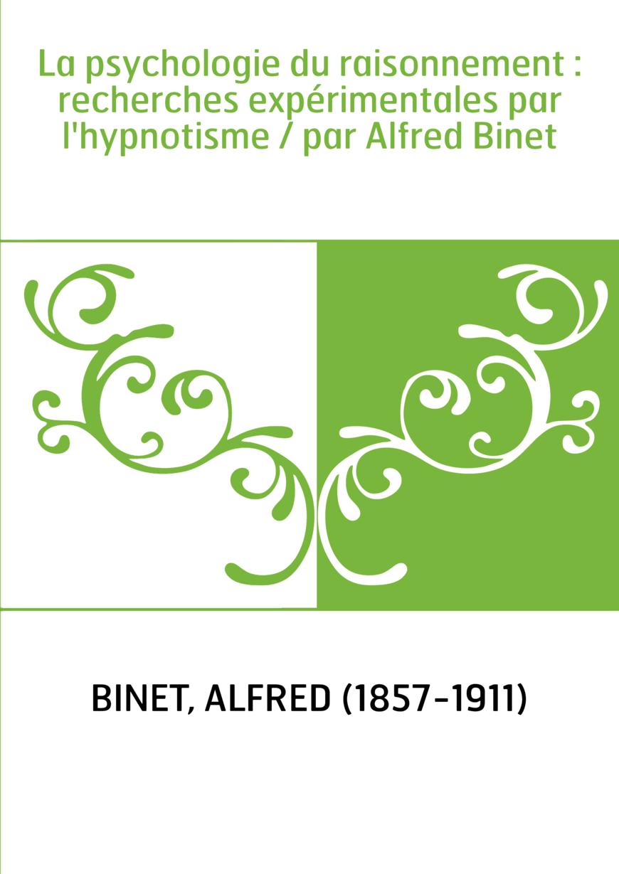 La psychologie du raisonnement : recherches expérimentales par l'hypnotisme / par Alfred Binet
