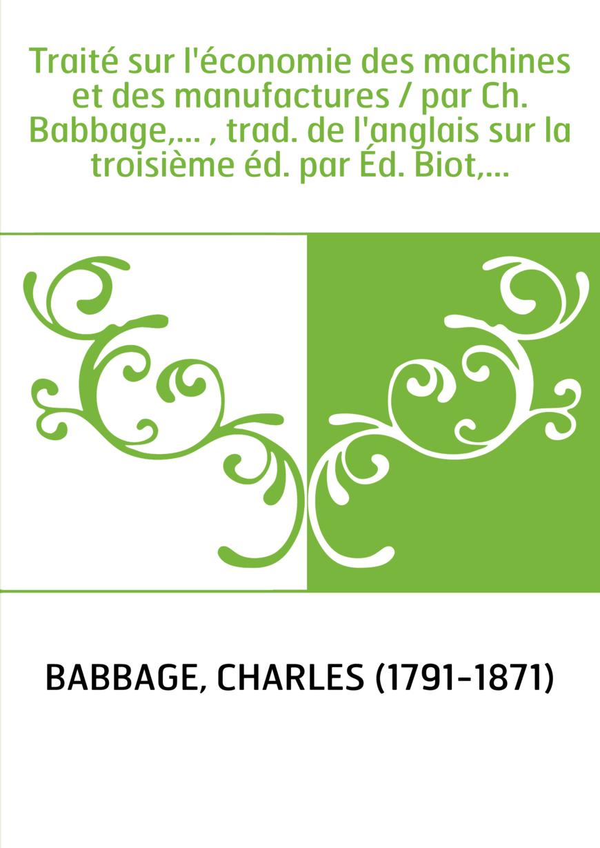 Traité sur l'économie des machines et des manufactures / par Ch. Babbage,... , trad. de l'anglais sur la troisième éd. par Éd. B