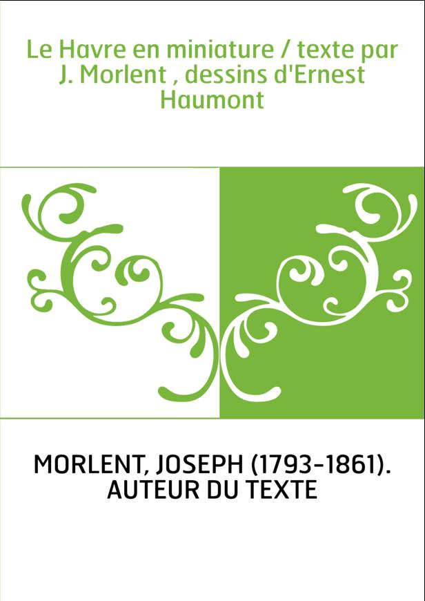 Le Havre en miniature / texte par J. Morlent , dessins d'Ernest Haumont