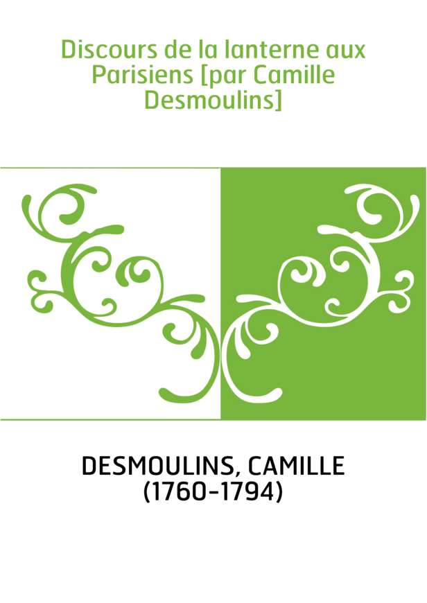 Discours de la lanterne aux Parisiens [par Camille Desmoulins]