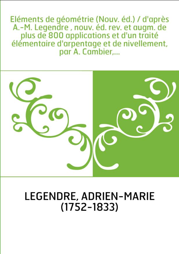Eléments de géométrie (Nouv. éd.) / d'après A.-M. Legendre , nouv. éd. rev. et augm. de plus de 800 applications et d'un traité