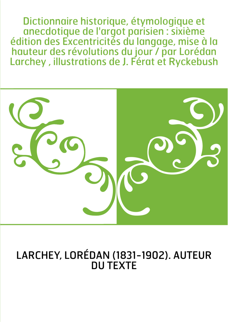 Dictionnaire historique, étymologique et anecdotique de l'argot parisien : sixième édition des Excentricités du langage, mise à