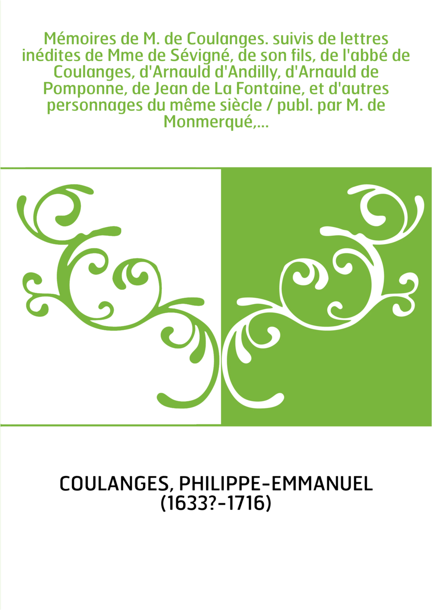 Mémoires de M. de Coulanges. suivis de lettres inédites de Mme de Sévigné, de son fils, de l'abbé de Coulanges, d'Arnauld d'Andi