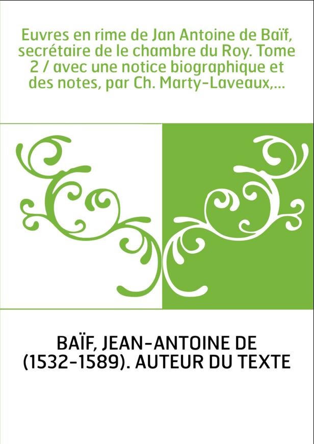 Euvres en rime de Jan Antoine de Baïf, secrétaire de le chambre du Roy. Tome 2 / avec une notice biographique et des notes, par