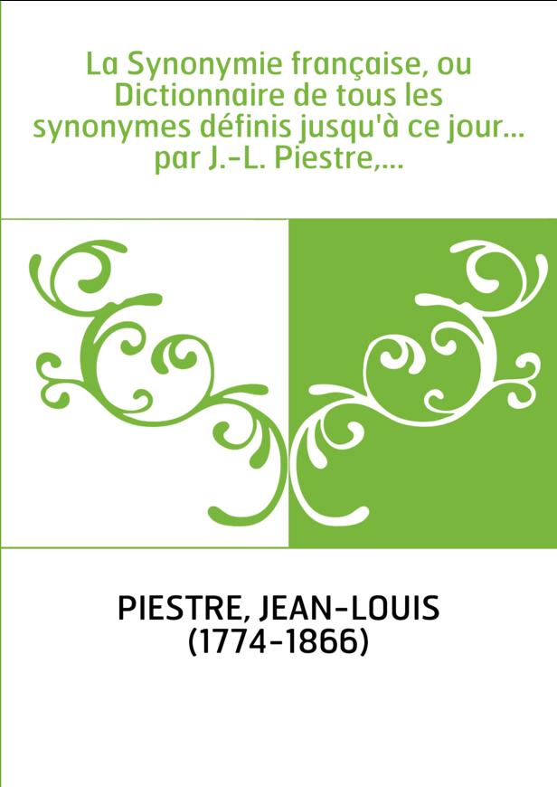La Synonymie française, ou Dictionnaire de tous les synonymes définis jusqu'à ce jour... par J.-L. Piestre,...
