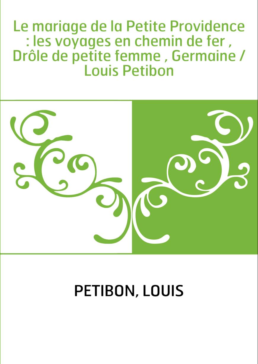Le mariage de la Petite Providence : les voyages en chemin de fer , Drôle de petite femme , Germaine / Louis Petibon