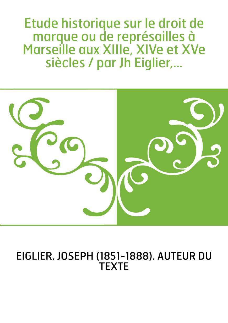 Etude historique sur le droit de marque ou de représailles à Marseille aux XIIIe, XIVe et XVe siècles / par Jh Eiglier,...