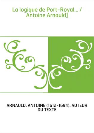 La logique de Port-Royal... / Antoine...