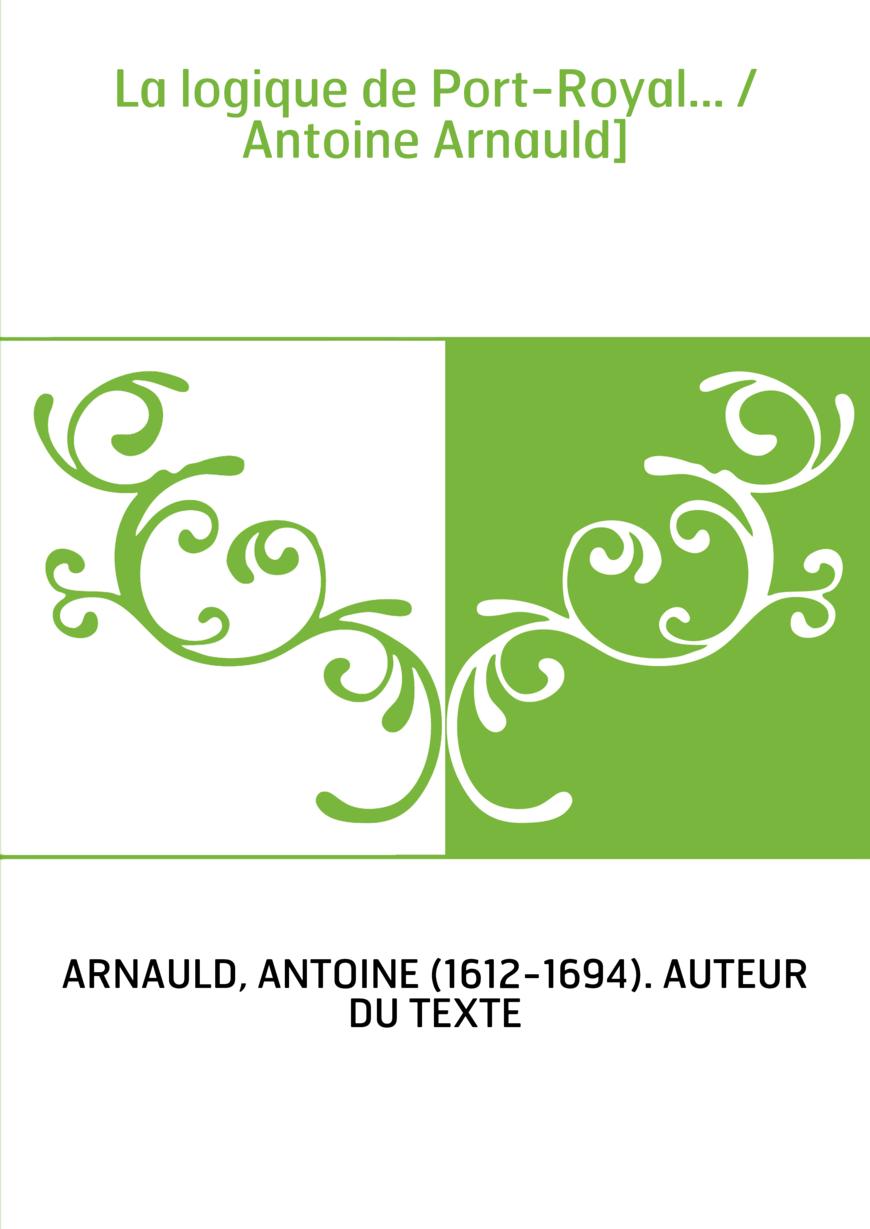 La logique de Port-Royal... / Antoine Arnauld]