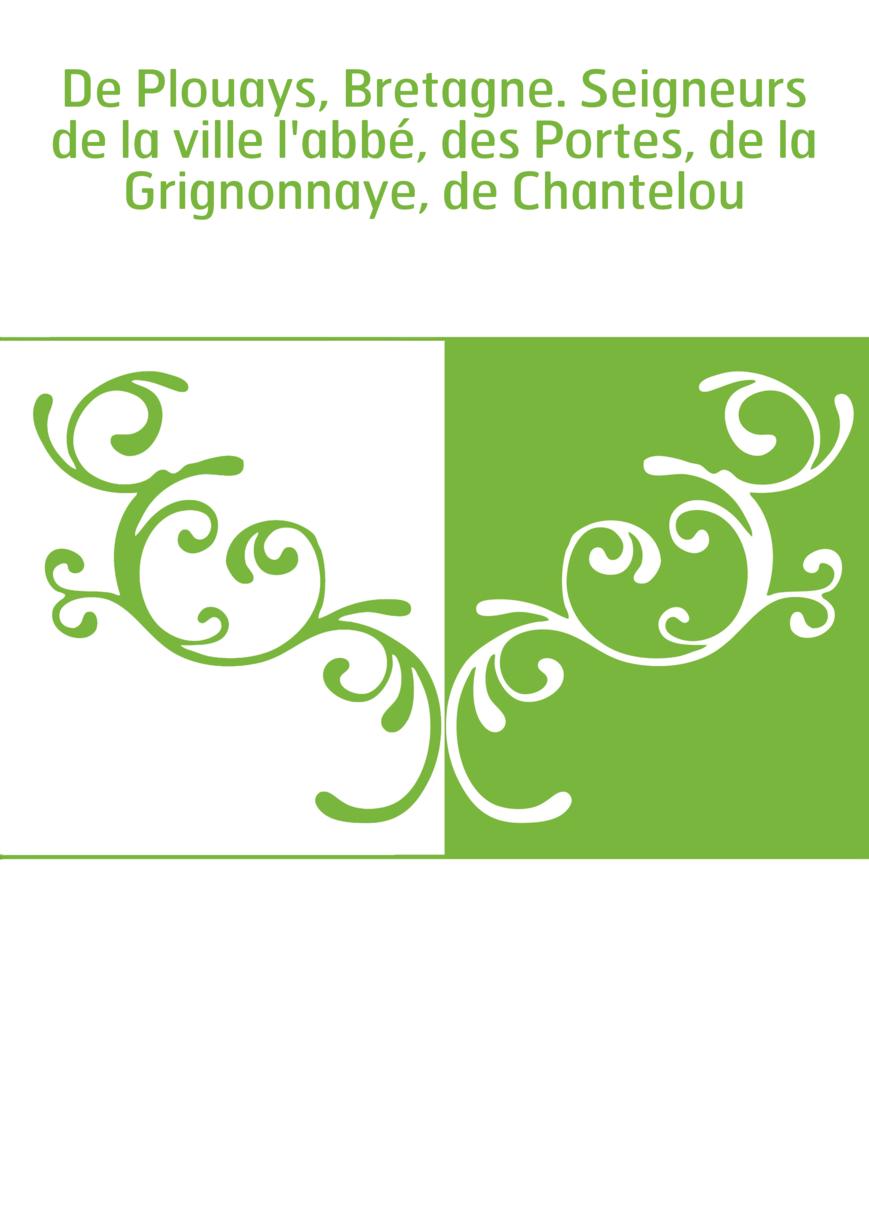 De Plouays, Bretagne. Seigneurs de la ville l'abbé, des Portes, de la Grignonnaye, de Chantelou