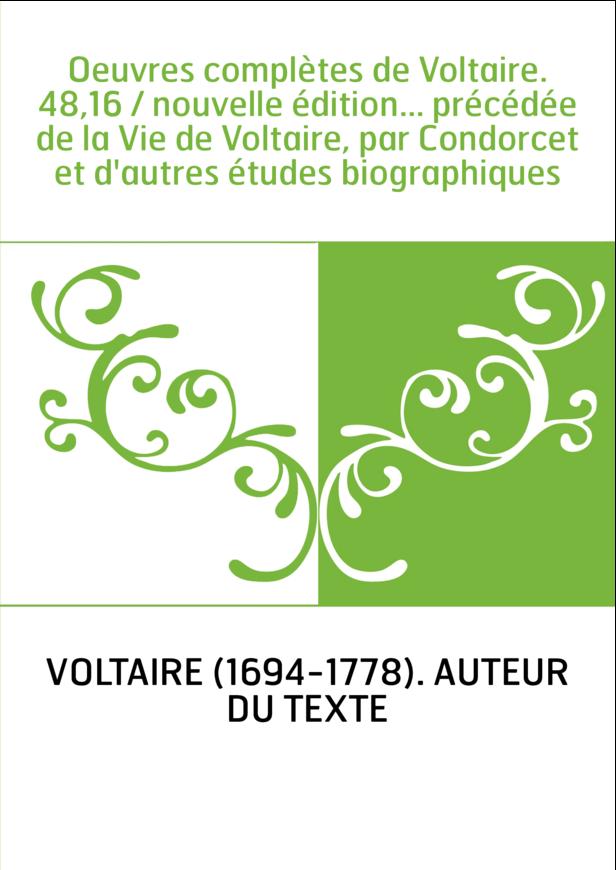 Oeuvres complètes de Voltaire. 48,16 / nouvelle édition... précédée de la Vie de Voltaire, par Condorcet et d'autres études biog