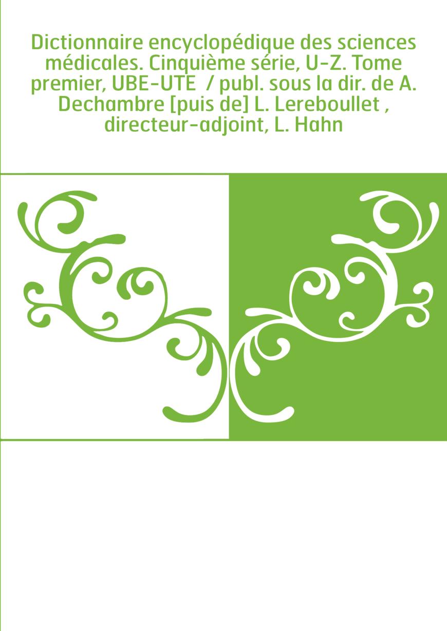 Dictionnaire encyclopédique des sciences médicales. Cinquième série, U-Z. Tome premier, UBE-UTE / publ. sous la dir. de A. Dech