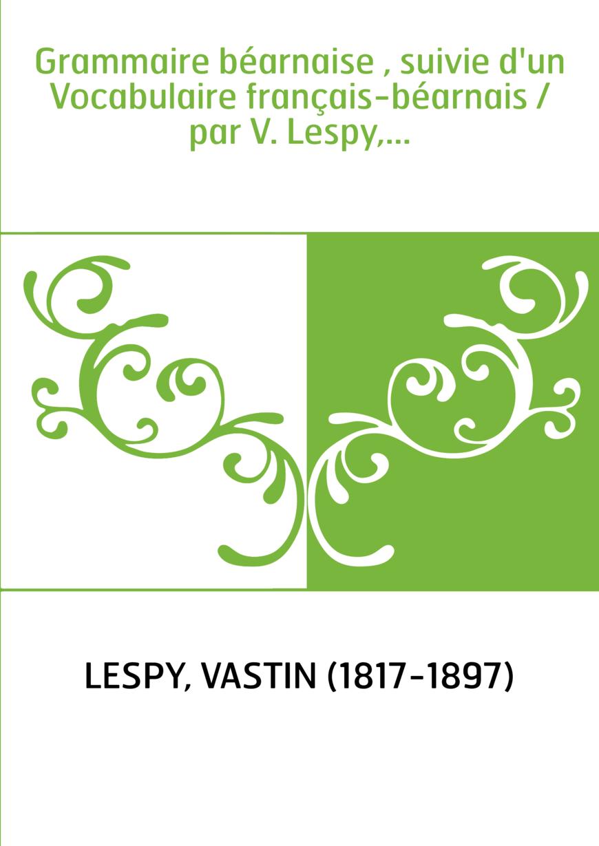 Grammaire béarnaise , suivie d'un Vocabulaire français-béarnais / par V. Lespy,...