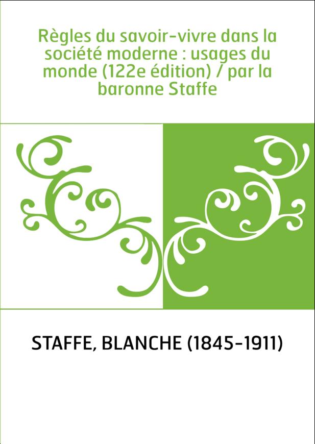 Règles du savoir-vivre dans la société moderne : usages du monde (122e édition) / par la baronne Staffe