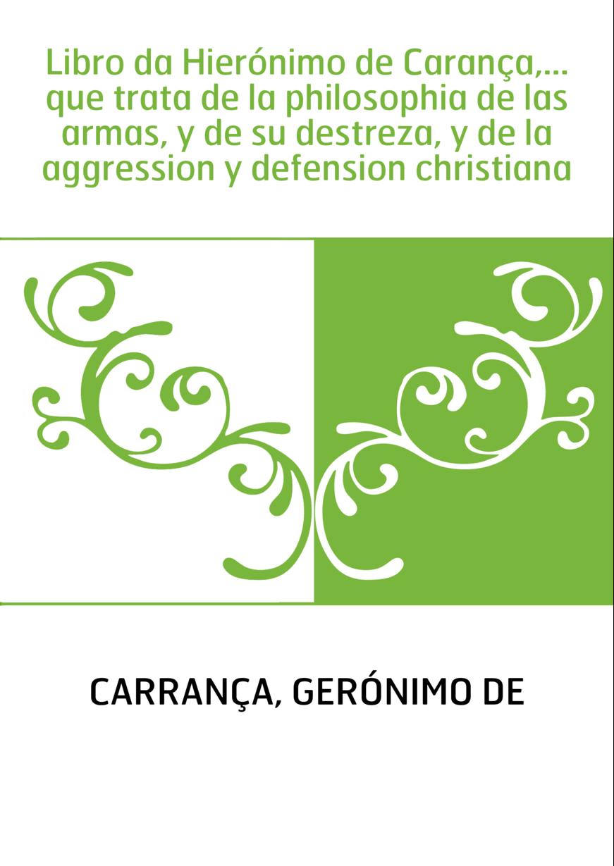 Libro da Hierónimo de Carança,... que trata de la philosophia de las armas, y de su destreza, y de la aggression y defension chr