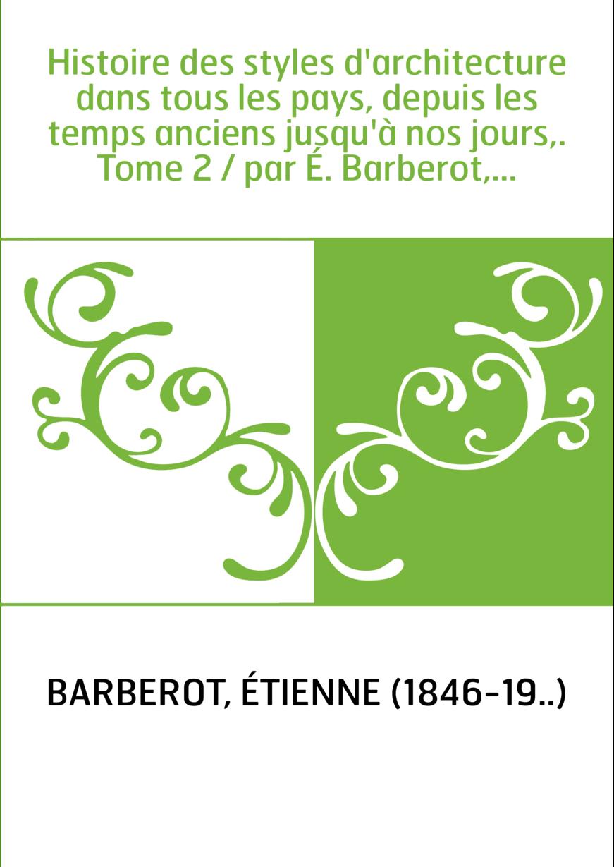 Histoire des styles d'architecture dans tous les pays, depuis les temps anciens jusqu'à nos jours,. Tome 2 / par É. Barberot,...