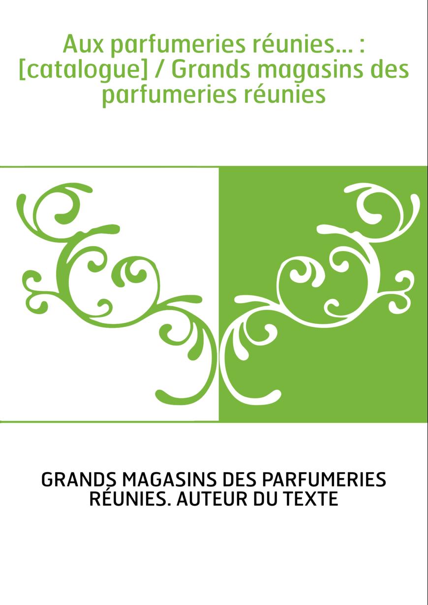 Aux parfumeries réunies... : [catalogue] / Grands magasins des parfumeries réunies