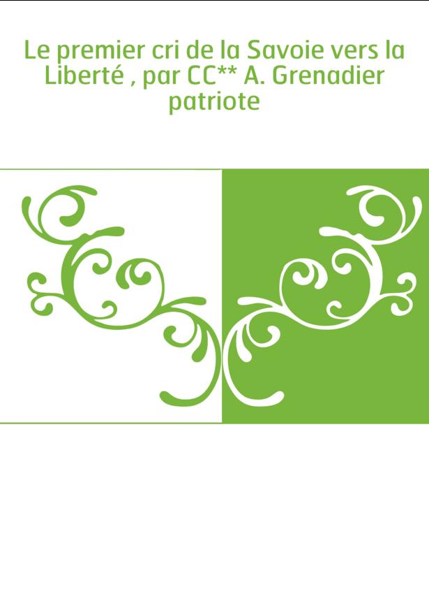 Le premier cri de la Savoie vers la Liberté , par CC** A. Grenadier patriote