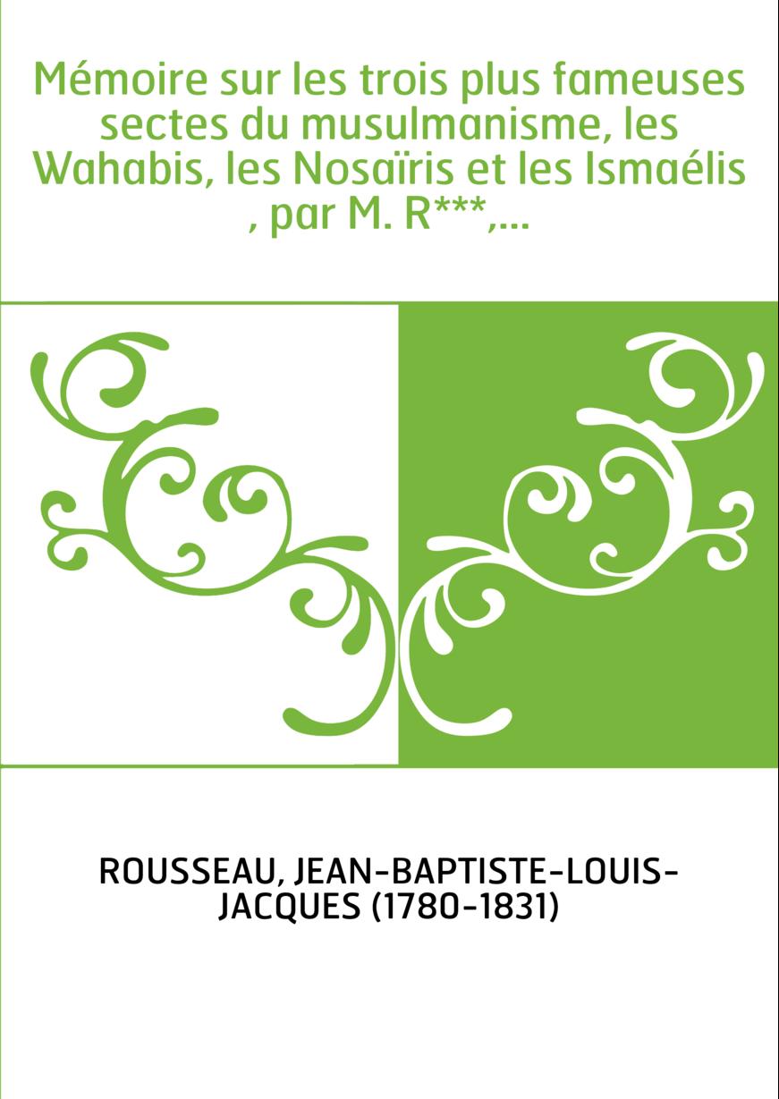 Mémoire sur les trois plus fameuses sectes du musulmanisme, les Wahabis, les Nosaïris et les Ismaélis , par M. R***,...