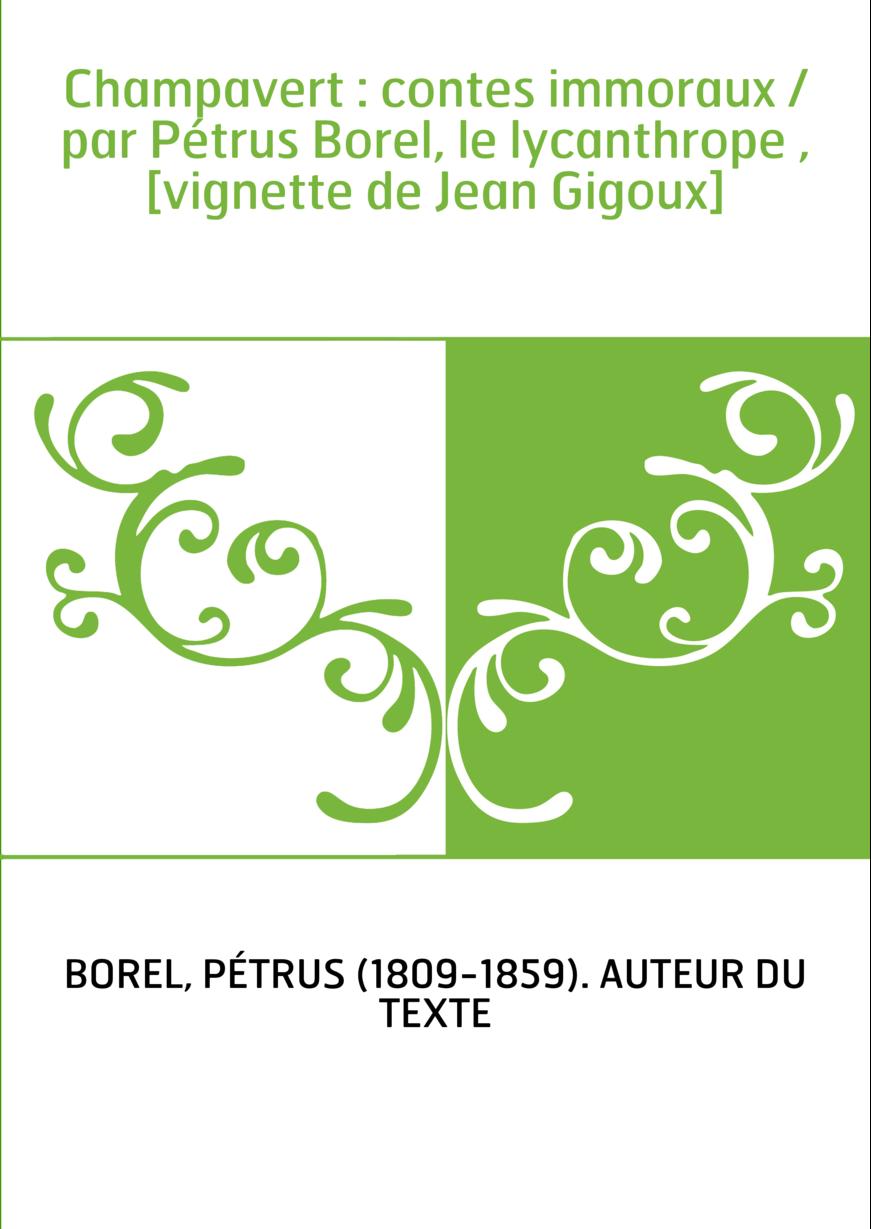 Champavert : contes immoraux / par Pétrus Borel, le lycanthrope , [vignette de Jean Gigoux]