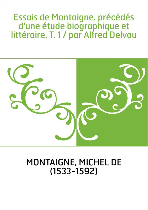 Essais de Montaigne. précédés d'une étude biographique et littéraire. T. 1 / par Alfred Delvau