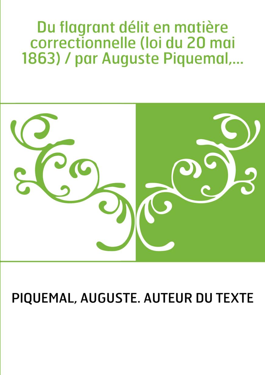 Du flagrant délit en matière correctionnelle (loi du 20 mai 1863) / par Auguste Piquemal,...