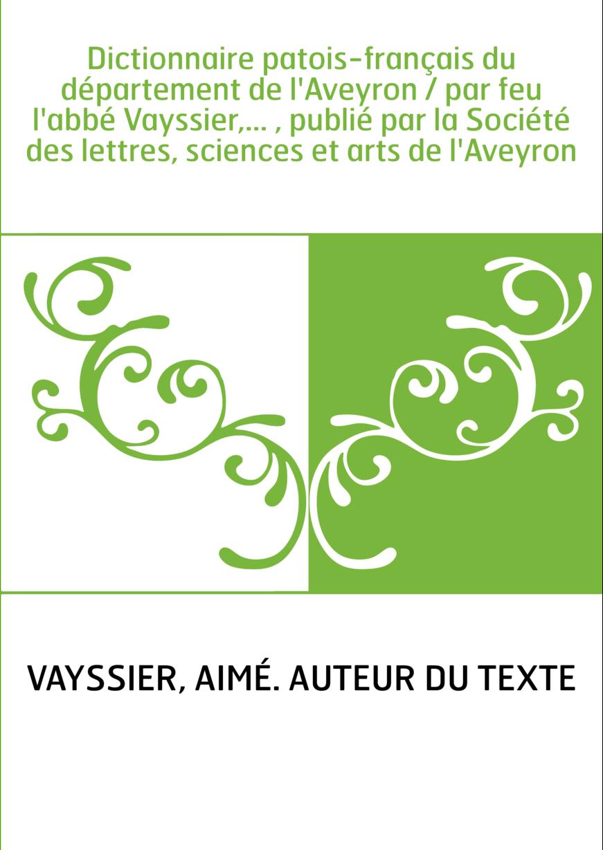 Dictionnaire patois-français du département de l'Aveyron / par feu l'abbé Vayssier,... , publié par la Société des lettres, scie