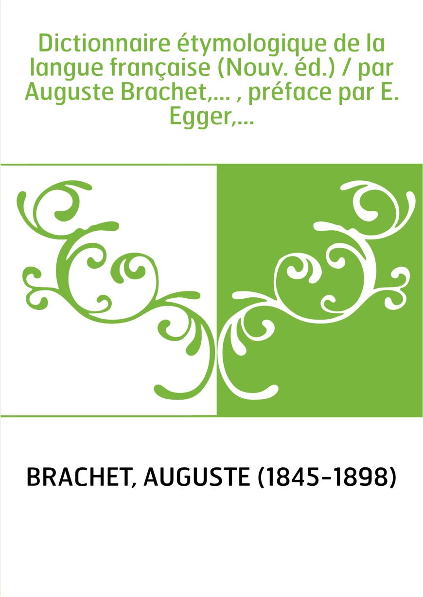 Dictionnaire étymologique de la langue française (Nouv. éd.) / par Auguste Brachet,... , préface par E. Egger,...