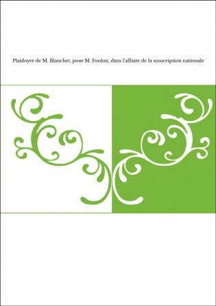 Plaidoyer de M. Blanchet, pour M. Foulon, dans l'affaire de la souscription nationale