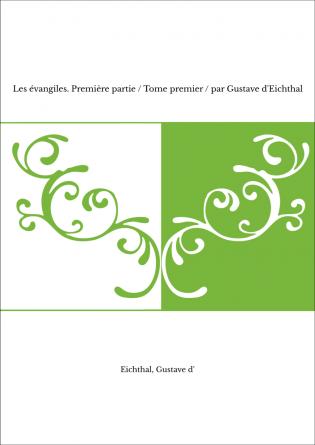 Les évangiles. Première partie / Tome premier / par Gustave d'Eichthal