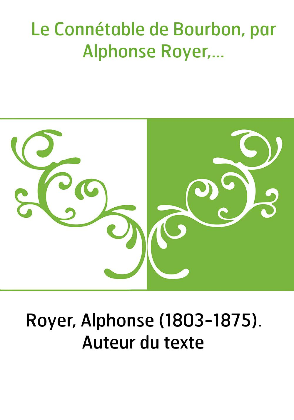 Le Connétable de Bourbon, par Alphonse Royer,...